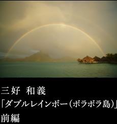 第四回 三好和義「ダブルレインボー(ボラボラ島)」前編